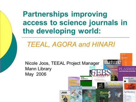 Partnerships improving access to science journals in the developing world: Nicole Joos, TEEAL Project Manager Mann Library May 2006 TEEAL, AGORA and HINARI.