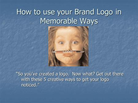 "How to use your Brand Logo in Memorable Ways ""So you've created a logo. Now what? Get out there with these 5 creative ways to get your logo noticed."""