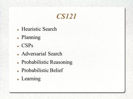 CS121 Heuristic Search Planning CSPs Adversarial Search Probabilistic Reasoning Probabilistic Belief Learning.