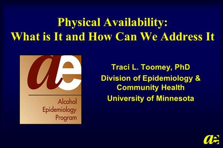 Physical Availability: What is It and How Can We Address It Traci L. Toomey, PhD Division of Epidemiology & Community Health University of Minnesota.