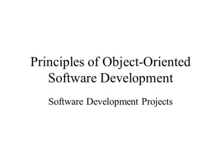 Principles of Object-Oriented Software Development Software Development Projects.