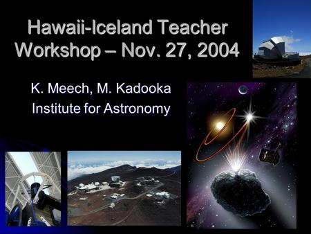 Hawaii-Iceland Teacher Workshop – Nov. 27, 2004 K. Meech, M. Kadooka Institute for Astronomy.