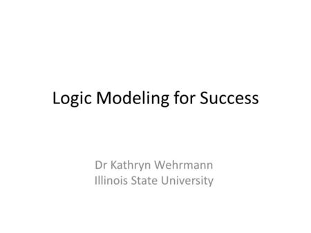 Logic Modeling for Success Dr Kathryn Wehrmann Illinois State University.