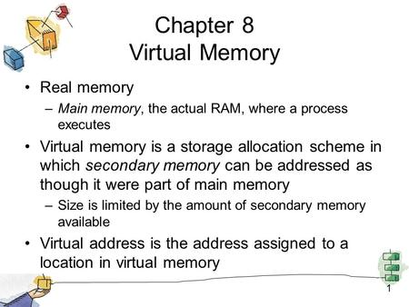 1 Chapter 8 Virtual Memory Real memory –Main memory, the actual RAM, where a process executes Virtual memory is a storage allocation scheme in which secondary.