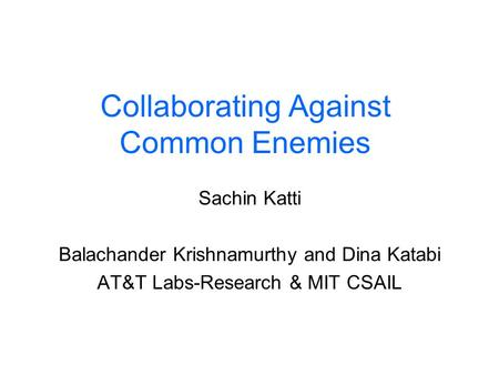 Collaborating Against Common Enemies Sachin Katti Balachander Krishnamurthy and Dina Katabi AT&T Labs-Research & MIT CSAIL.