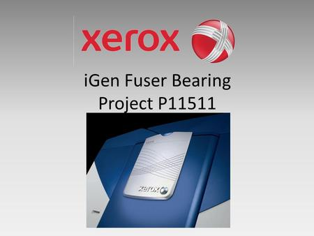 IGen Fuser Bearing Project P11511. Agenda Meeting Timetable Start Time Review Topic 3:30Introductions 3:35Project Description 3:45Customer Needs 4:00Risk.