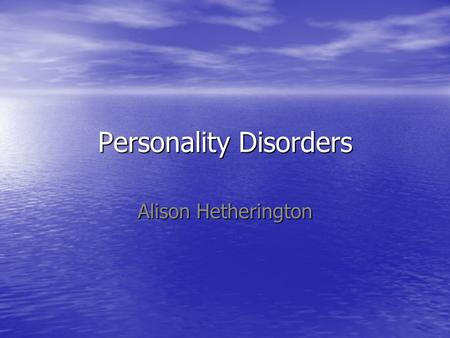 Personality Disorders Alison Hetherington. Case study Patient Patient –Mrs H –64 years old –Admitted to Heather ward on 23 rd December 2009 HPC HPC –Attempted.