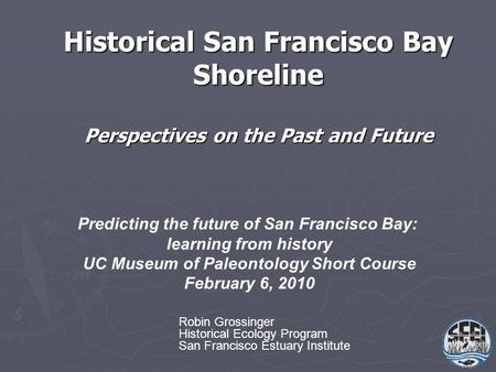 Historical San Francisco Bay Shoreline Perspectives on the Past and Future Predicting the future of San Francisco Bay: learning from history UC Museum.