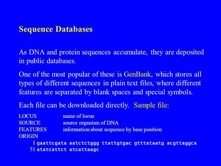 Sequence Databases As DNA and protein sequences accumulate, they are deposited in public databases. One of the most popular of these is GenBank, which.