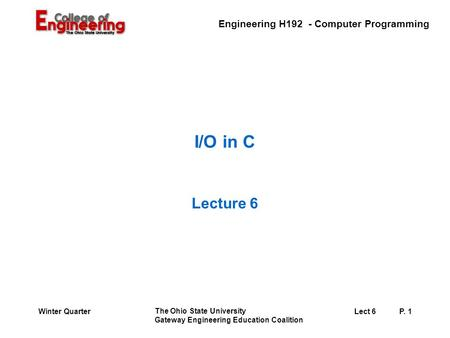 Engineering H192 - Computer Programming The Ohio State University Gateway Engineering Education Coalition Lect 6P. 1Winter Quarter I/O in C Lecture 6.