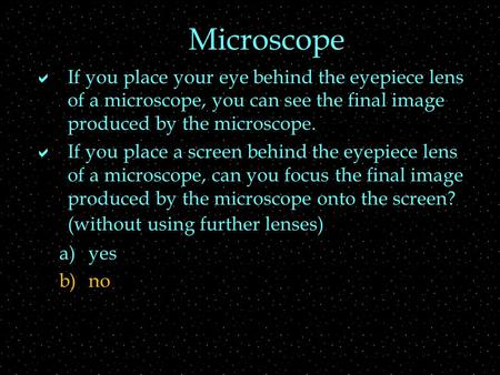 Microscope  If you place your eye behind the eyepiece lens of a microscope, you can see the final image produced by the microscope.  If you place a screen.