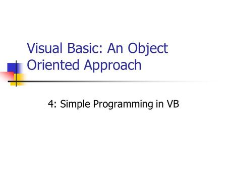 Visual Basic: An Object Oriented Approach 4: Simple Programming in VB.
