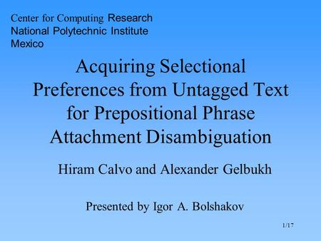 1/17 Acquiring Selectional Preferences from Untagged Text for Prepositional Phrase Attachment Disambiguation Hiram Calvo and Alexander Gelbukh Presented.