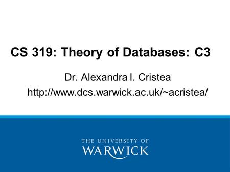 Dr. Alexandra I. Cristea  CS 319: Theory of Databases: C3.