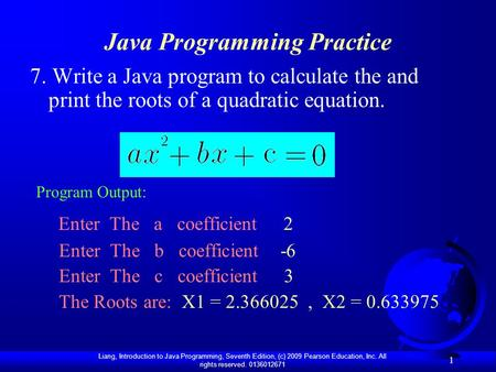 Liang, Introduction to Java Programming, Seventh Edition, (c) 2009 Pearson Education, Inc. All rights reserved. 0136012671 1 Java Programming Practice.