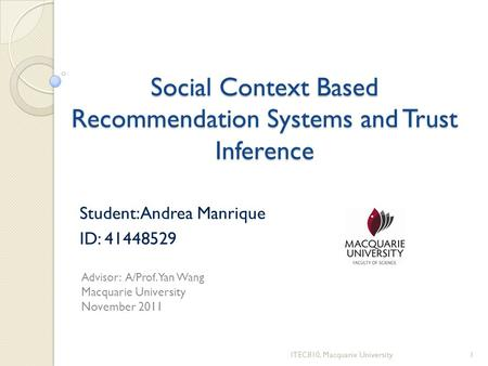 Social Context Based Recommendation Systems and Trust Inference Student: Andrea Manrique ID: 41448529 ITEC810, Macquarie University1 Advisor: A/Prof. Yan.