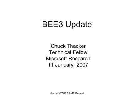 January 2007 RAMP Retreat BEE3 Update Chuck Thacker Technical Fellow Microsoft Research 11 January, 2007.