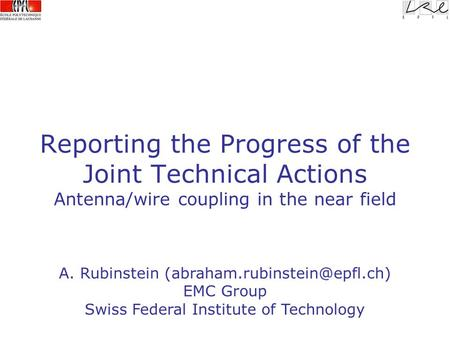 Reporting the Progress of the Joint Technical Actions Antenna/wire coupling in the near field A. Rubinstein EMC Group Swiss.