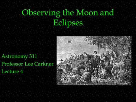 Observing the Moon and Eclipses Astronomy 311 Professor Lee Carkner Lecture 4.