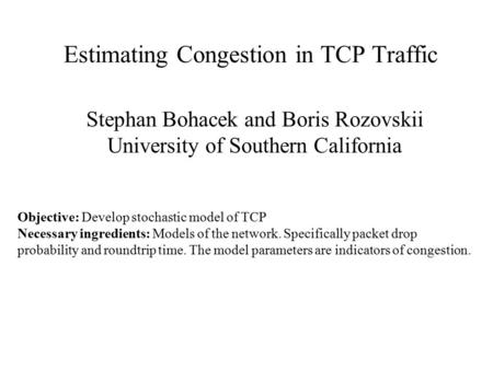 Estimating Congestion in TCP Traffic Stephan Bohacek and Boris Rozovskii University of Southern California Objective: Develop stochastic model of TCP Necessary.