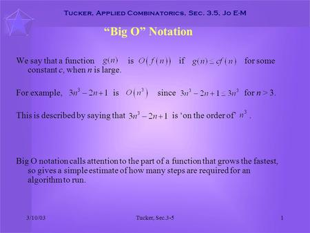 "3/10/03Tucker, Sec.3-51 Tucker, Applied Combinatorics, Sec. 3.5, Jo E-M ""Big O"" Notation We say that a function is if for some constant c, when n is large."