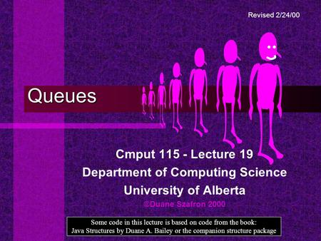 Queues Cmput 115 - Lecture 19 Department of Computing Science University of Alberta ©Duane Szafron 2000 Some code in this lecture is based on code from.