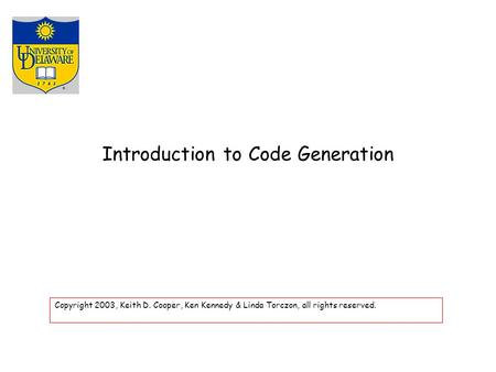 Introduction to Code Generation Copyright 2003, Keith D. Cooper, Ken Kennedy & Linda Torczon, all rights reserved.