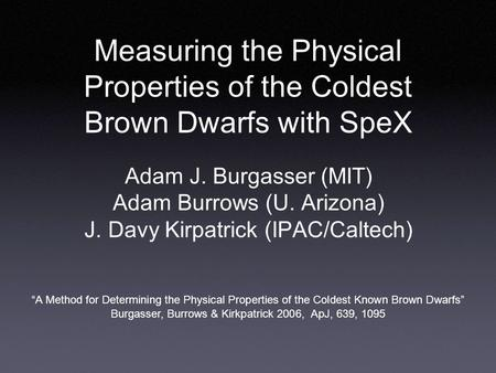 Measuring the Physical Properties of the Coldest Brown Dwarfs with SpeX Adam J. Burgasser (MIT) Adam Burrows (U. Arizona) J. Davy Kirpatrick (IPAC/Caltech)