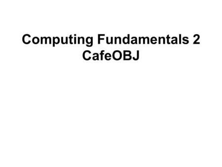 Computing Fundamentals 2 CafeOBJ. Equational logic State is a list of variables with associated values. Evaluation of an expression E in a state is performed.