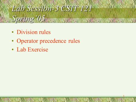 1 Lab Session-3 CSIT 121 Spring'05 Division rules Operator precedence rules Lab Exercise.