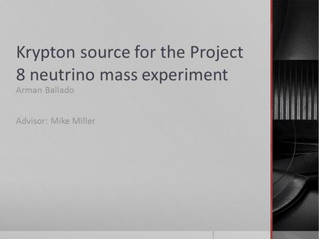 Krypton source for the Project 8 neutrino mass experiment Arman Ballado Advisor: Mike Miller.