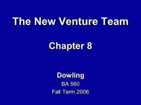 The New Venture Team Chapter 8 Dowling BA 560 Fall Term 2006.
