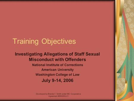 Developed by Brenda V. Smith under NIC Cooperative Agreement #06S20GJJ1 Training Objectives Investigating Allegations of Staff Sexual Misconduct with Offenders.