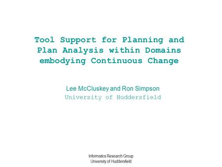 Informatics Research Group University of Huddersfield Tool Support for Planning and Plan Analysis within Domains embodying Continuous Change Lee McCluskey.