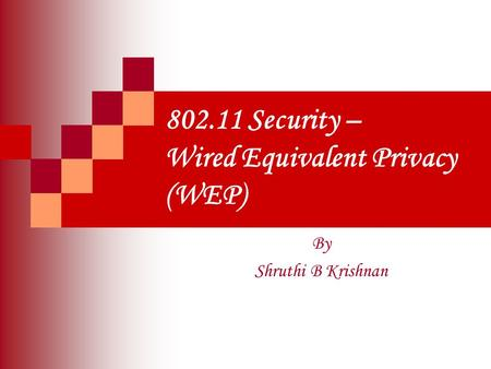 802.11 Security – Wired Equivalent Privacy (WEP) By Shruthi B Krishnan.
