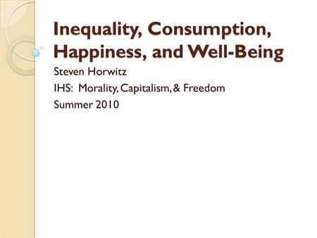 Inequality, Consumption, Happiness, and Well-Being Steven Horwitz IHS: Morality, Capitalism, & Freedom Summer 2010.