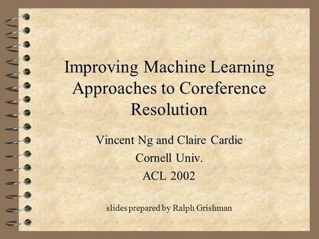 Improving Machine Learning Approaches to Coreference Resolution Vincent Ng and Claire Cardie Cornell Univ. ACL 2002 slides prepared by Ralph Grishman.