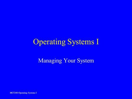 MCT260-Operating Systems I Operating Systems I Managing Your System.