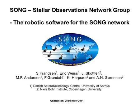 SONG – Stellar Observations Network Group - The robotic software for the SONG network S.Frandsen 1, Eric Weiss 1, J. Skottfelt 2, M.F. Andersen 1, F.Grundahl.