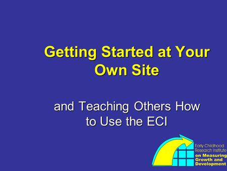 Getting Started at Your Own Site and Teaching Others How to Use the ECI.