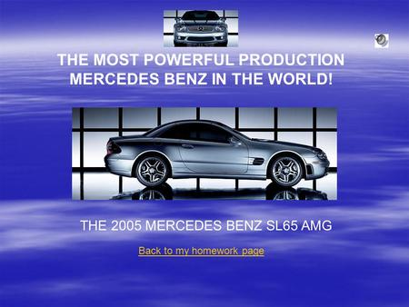 THE MOST POWERFUL PRODUCTION MERCEDES BENZ IN THE WORLD! THE 2005 MERCEDES BENZ SL65 AMG Back to my homework page.