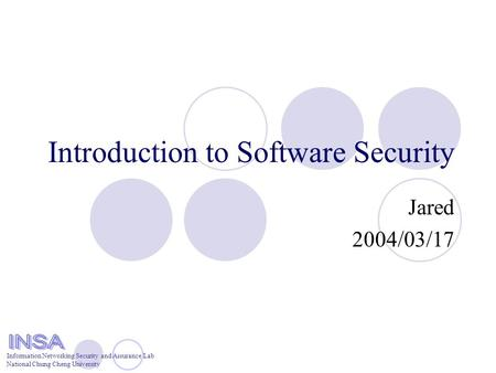 Information Networking Security and Assurance Lab National Chung Cheng University Introduction to Software Security Jared 2004/03/17.
