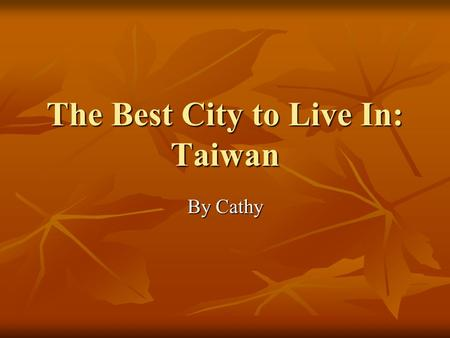 The Best City to Live In: Taiwan By Cathy. Starting Questions Which cities in Taiwan have you visited before? Which cities in Taiwan have you visited.