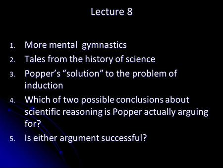 "Lecture 8 1. More mental gymnastics 2. Tales from the history of science 3. Popper's ""solution"" to the problem of induction 4. Which of two possible conclusions."