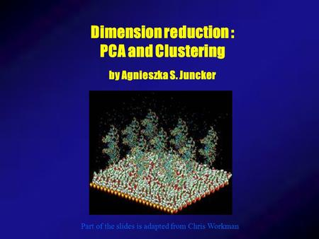 Dimension reduction : PCA and Clustering by Agnieszka S. Juncker Part of the slides is adapted from Chris Workman.
