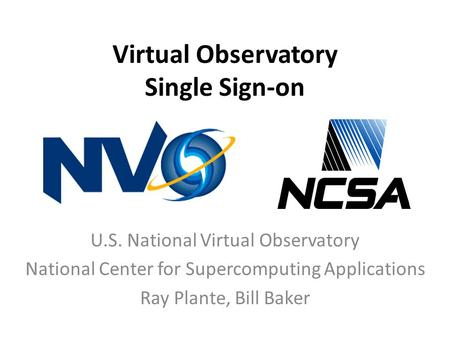 Virtual Observatory Single Sign-on U.S. National Virtual Observatory National Center for Supercomputing Applications Ray Plante, Bill Baker.