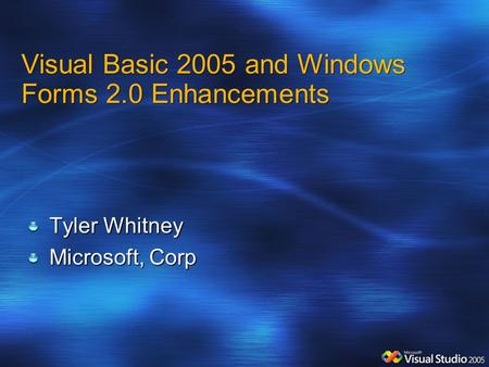Visual Basic 2005 and Windows Forms 2.0 Enhancements Tyler Whitney Microsoft, Corp.