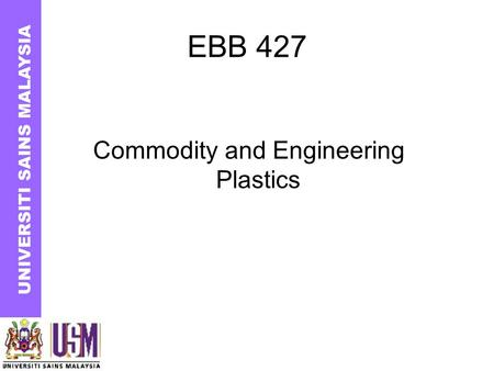 EBB 427 Commodity and Engineering Plastics UNIVERSITI SAINS MALAYSIA.