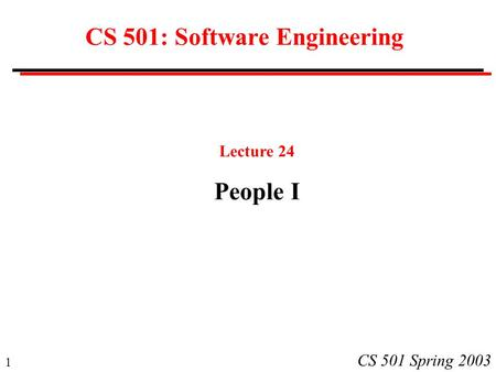 1 CS 501 Spring 2003 CS 501: Software Engineering Lecture 24 People I.