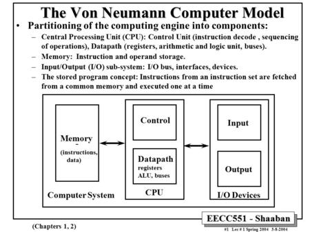EECC551 - Shaaban #1 Lec # 1 Spring 2004 3-8-2004 The Von Neumann <strong>Computer</strong> Model Partitioning of the <strong>computing</strong> engine into components: –Central Processing.